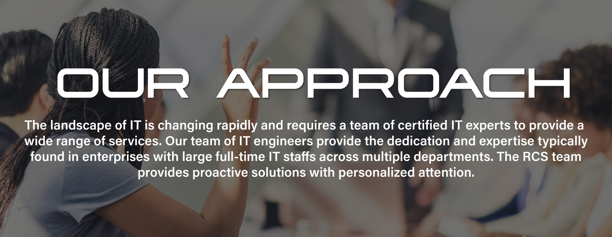 Our Approach | The landscape of IT is changing rapidly and requires a team of certified IT experts to provide a wide range of services. Our team of IT engineers provide the dedication and expertise typically found in enterprises with large full-time IT staffs across multiple departments. The RCS team provides solutions with personalized attention.