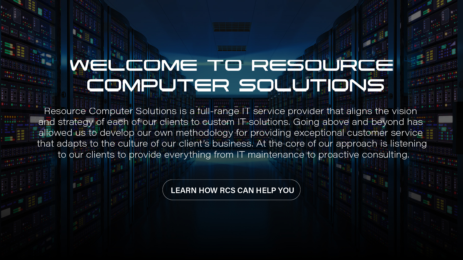 Welcome to Resource Computer Solutions | Resource Computer Solutions is a full-range-IT service provider that aligns the vision and strategy of each of our clients to custom IT solutions. Going above and beyond has allowed us to develop our methodology for providing exceptional customer service that adapts to the culture of our client's business. At the core of our approach is listening to our clients to provide everything from IT maintenance to proactive consulting.