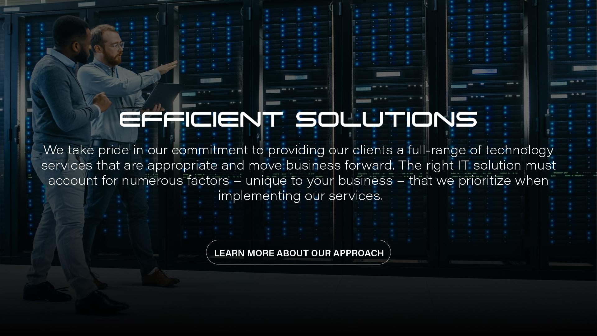 Efficient Solutions | We take pride in our commitment to providing our clients a full-range of technology services that are appropriate and move business forward. The right IT solutions must account for numerous factors - unique to your business - that we prioritize when implementing our services.