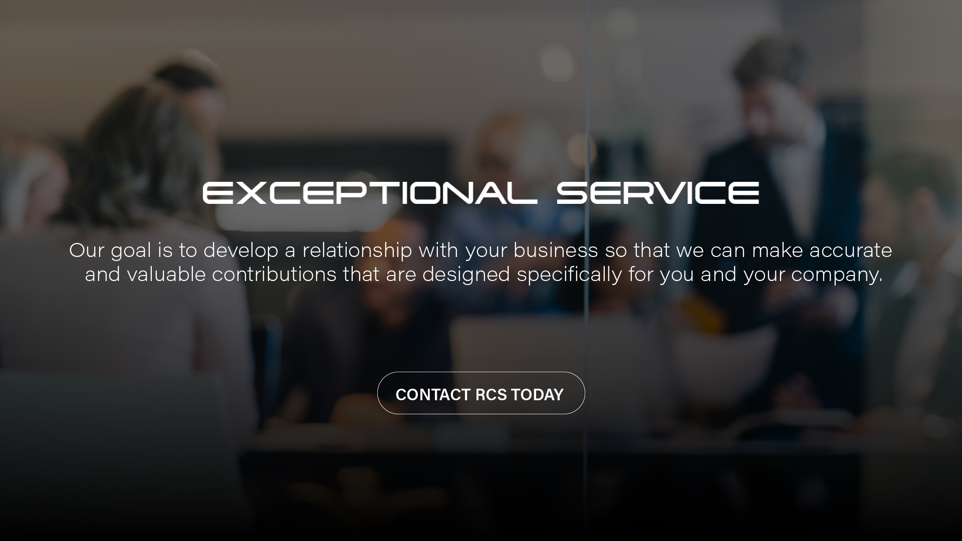 Exceptional Service | Our goal is to develop a relationship with your business so that we can make accurate and valuable contributions that are designed specifically for you and your company.