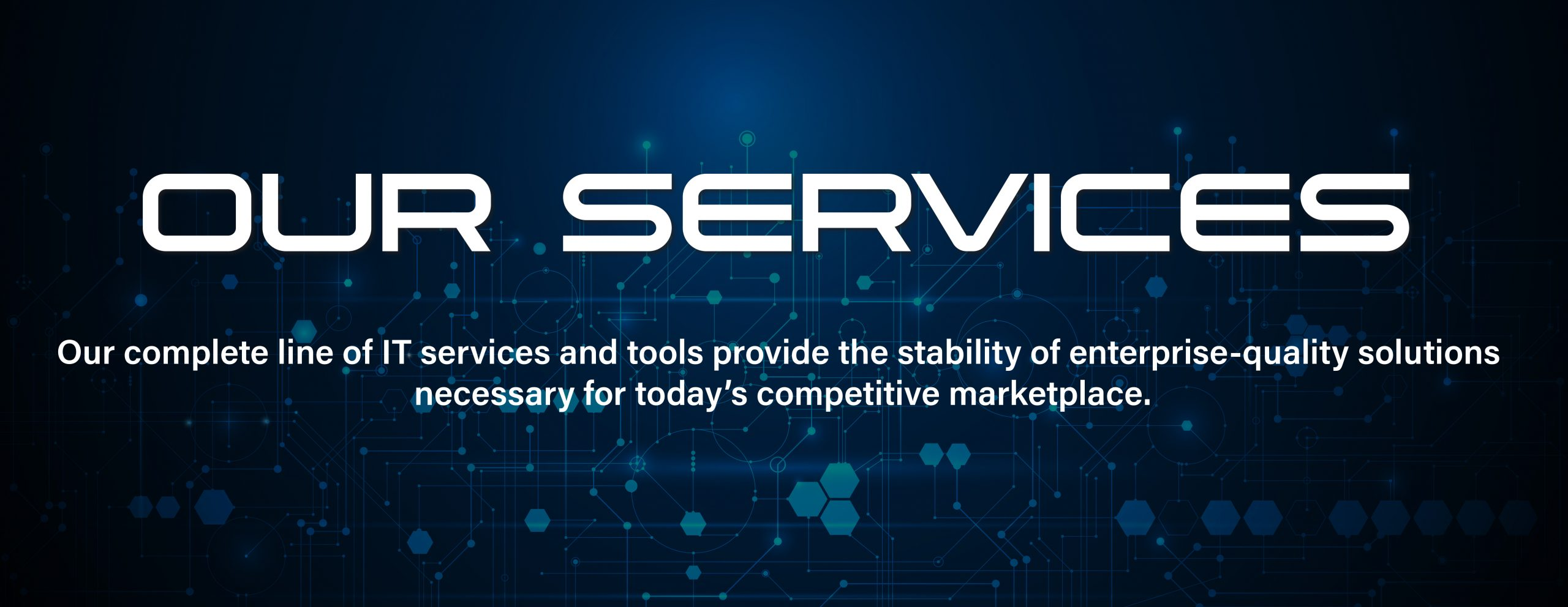 Our Services | Our complete line of IT services and tools provide the stability of enterprise-quality solutions necessary for today's competitive marketplace.